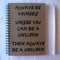 Always be yourself Unless you can be a unicorn... 5 x 7 journal