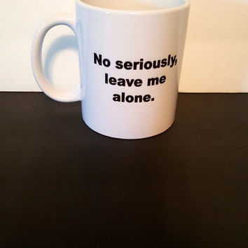 No Seriously, Leave Me Alone Coffee Mug, Funny Mug, Office Mug, Gift Ideas, Personalized Coffee Mug