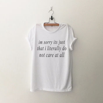 Im sorry its just that i literally do not care at all funny t-shirt tee unisex mens womens hipster swag dope tumblr pinterest instagram
