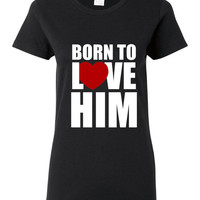 Born To Love Him Shirt. Funny, Graphic T-Shirts For All Ages. Ladies And Mens Unisex Style. Makes a Great Gift And Is Comfortable!!!
