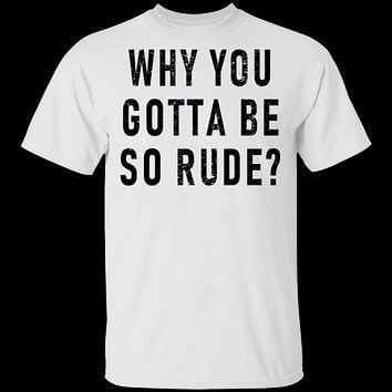 Why You Gotta Be So Rude T-Shirt