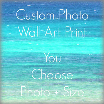 Custom Wall Art Print - Choose Any Photograph and the Size for Custom Photo Art Print - Home Decor Wall Art