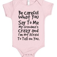 be careful what you say to me my grandma's crazy and i'm not afraid...