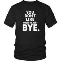 Volleyball T Shirt - You don't like volleyball? Bye