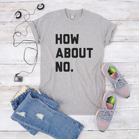 How about no tshirt for teen gifts women tees tumblr clothing hipster ladies graphic shirt men tshirt unisex tees women tshirt funny shirt