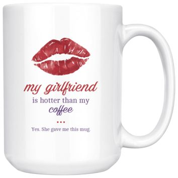 My Girlfriend Is Hotter Than My Coffee, Funny 15oz. Ceramic White Mug, Boyfriend Gift