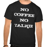 NO COFFEE, NO TALKIE T-SHIRT