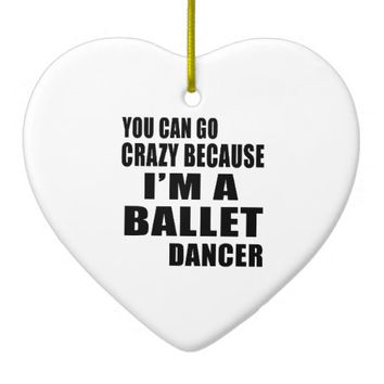 YOU CAN GO CRAZY, I'M BALLET DANCER Double-Sided HEART CERAMIC CHRISTMAS ORNAMENT