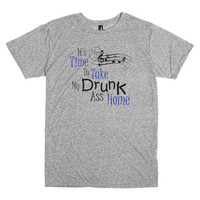 Funny T Shirt.  It's Time To Take My Drunk A** Home.