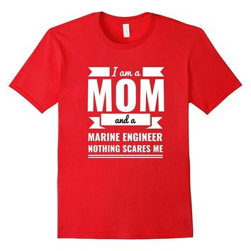 Mom Marine Engineer Nothing Scares Me T-shirt Mother's Day