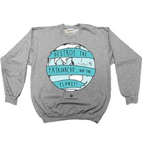 Destroy the Patriarchy, Not the Planet -- Sweatshirt