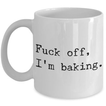 Funny Baking Coffee Mug - Fuck off I'm Baking Ceramic Coffee Cup
