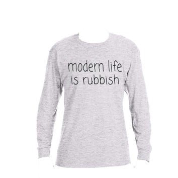 Modern Life is rubbish ... custom made on your choice - Long sleeve Tee, hoodie, crew neck sweatshirt or t-shirt