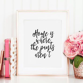 PRINTABLE Art, Home Is Where The Pants Aren't, Home Decor, Home Sign,Home Sweet Home, Home Decor,Typography Print,Funny Print,Quote Prints