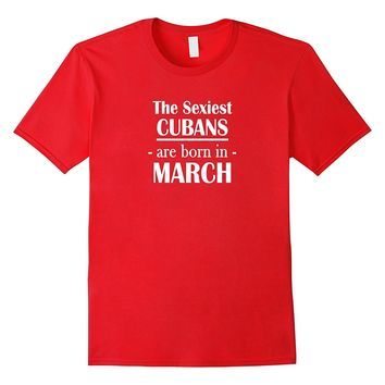The Sexiest Cubans Are Born In March- Birthday T-Shirt