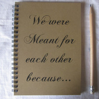 We were Meant for each other because- 5 x 7 journal