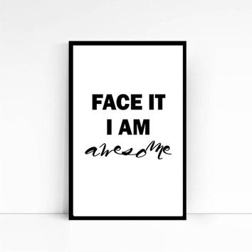 "Black and white print ""Face it, I am Awesome"", Funny Quotes, Inspirational Print, Large Wall Art, Printable art"