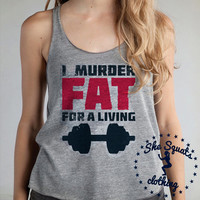 I Murder Fat For A Living. Workout Tank. Gym Tank. Running Tank. Gym Shirt. Running Shirt. Workout Shirt. crossfit tank. workout.