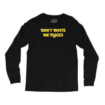 don't invite me places Long Sleeve Shirts