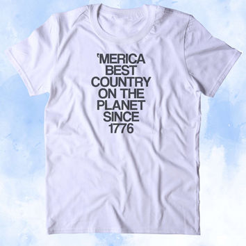 Merica Best Country On The Planet Since 1776 Shirt USA Freedom America Proud Patriotic Pride Tumblr T-shirt