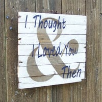 And & I thought I loved you then Sign rustic white wash song quote on Reclaimed Barn Wood