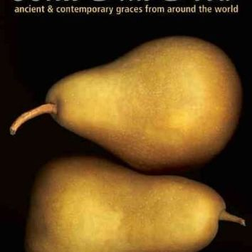 Bless This Food: Ancient & Contemporary Graces from Around the World