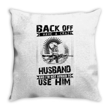 Back Off I Have A Crazy Husband And I am not Afraid To Use Him Throw Pillow