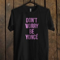 Beyonce Don t Worry Be Yonce T Shirt Mens T Shirt and Womens T Shirt **