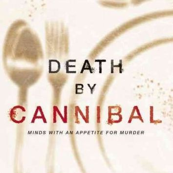 Death by Cannibal: Minds With an Appetite for Murder: Death by Cannibal: Criminals With an Appetite for Murder