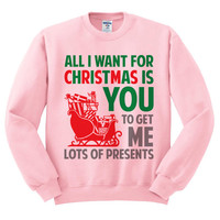 Pink Crewneck All I Want For Christmas Is You To Get Me Lots Of Presents Ugly Christmas Sweatshirt Sweater Jumper Pullover