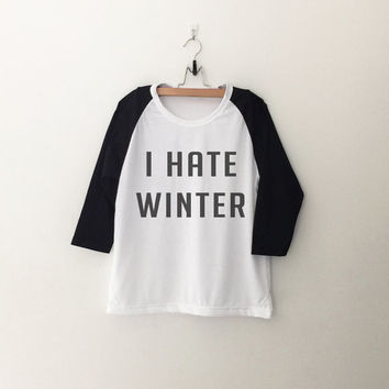 I hate winter sweatshirt T-Shirt tee womens girls teens unisex grunge tumblr quote slogan instagram blogger punk hipster gifts merch