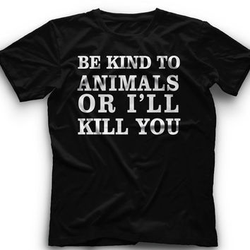 Be Kind To Animals Or I'll Kill You  ! T-Shirt - Be Kind To Animals Or I'll Kill You Graphic -T