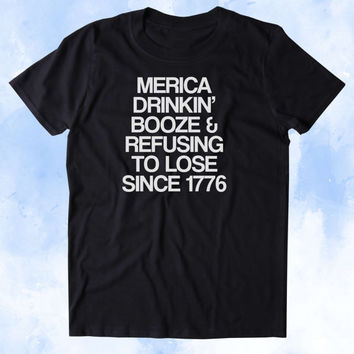 Merica Drinkin' Booze And Refusing To Lose Since 1776 Shirt Funny Beer Party Drinking USA America Tumblr T-shirt