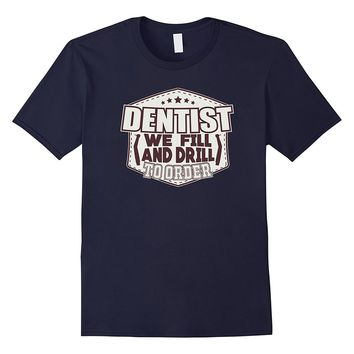Dentist We Fill And Drill To Order Dental Hygienist T-Shirt