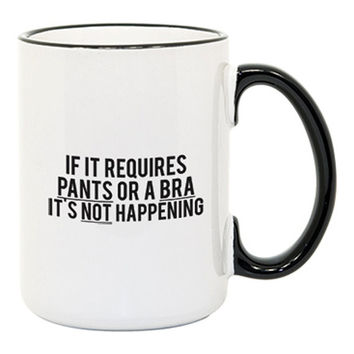 If It Requires Pants Or A Bra It's Not Happening Cup - Mug - A Cup Of Quotes