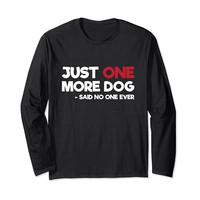 Just One More Dog Said No One Ever Funny Long Sleeve T-Shirt