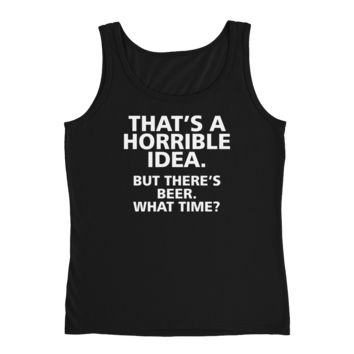 That's A Horrible Idea. But There's Beer. What Time? - Ladies' Tank