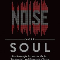 Less Noise, More Soul - The Search for Balance in the Art, Technology, and Commerce of Music