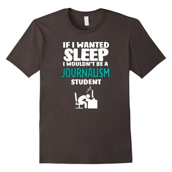 If I Wanted Sleep I Wouldn't Be A Journalism Student T-shirt