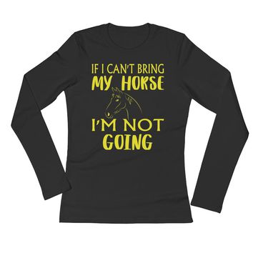 If I Can't Bring My Horse Ladies' Long Sleeve T-Shirt