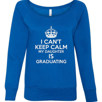 I can't Keep Calm My Daughter is Graduating Wideneck Sweatshirt Seniors Gift for mom Graduation sweatshirt Gift for graduation day parents