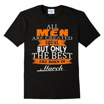 All Men Are Created Equal But The Best Are Born In March T-shirt