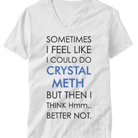 Sometimes I feel like I could do crystal meth shirt
