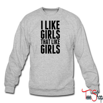 I Like Girls Who Like Girls crewneck sweatshirt