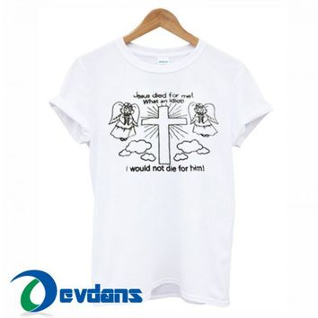 Jesus Died For Me What An Idio T Shirt Women And Men Size S To 3XL