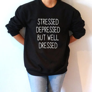 Stressed Depressed but well dressed Sweatshirt Unisex for women sassy cute jumper fashion teen clothes saying lazy ladies lady gift to her