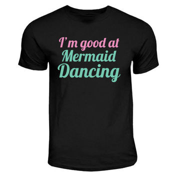 Im Good At Mermaid Dancing | Little Mermaid, Dancing Quote, Disney Colors, Funny Girl Tees