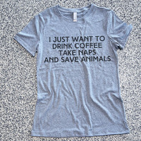 T Shirt Womens - I Just Want To Drink Coffee Take Naps And Save Animals -  womens clothing, graphic tees, shirt with sayings, funny shirt