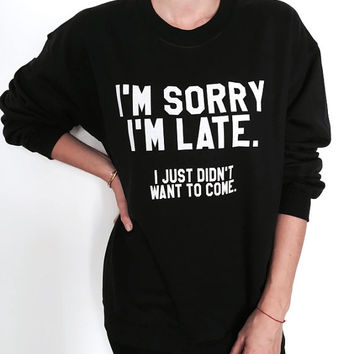 I'm sorry i'm late i just didn't want to come black sweatshirt funny slogan saying womens ladies grunge crewneck fresh cute tumblr blogger