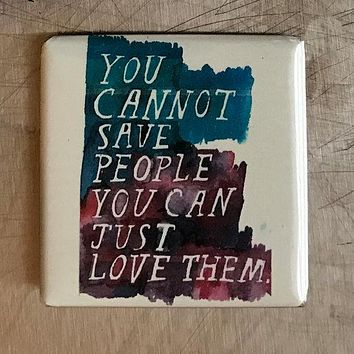 You Cannot Save People You Can Just Love Them Fridge Magnet in Watercolor